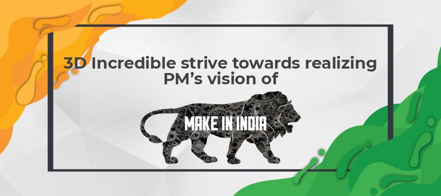 "3D Incredible strive towards realizing PM's vision of ""Make In India"""