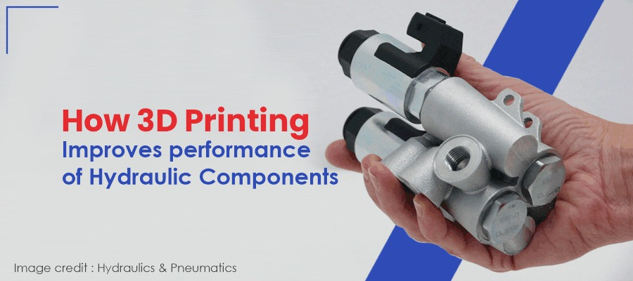How 3D Printing improves the performance of Hydraulic Components