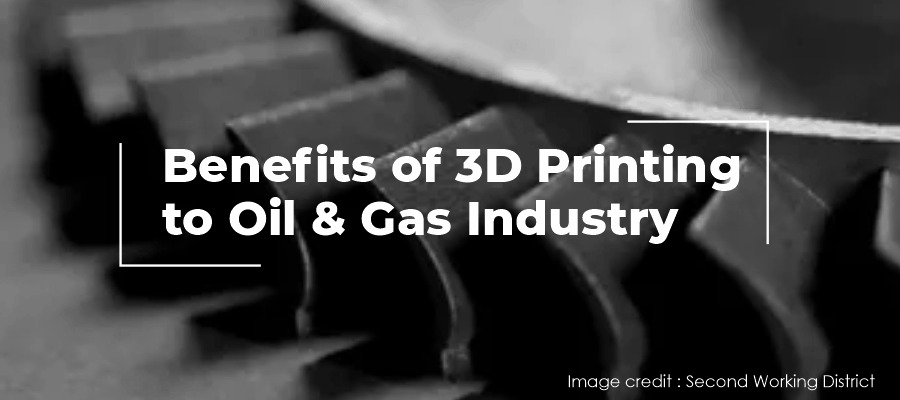 Benefits of 3D Printing to Oil & Gas Industry